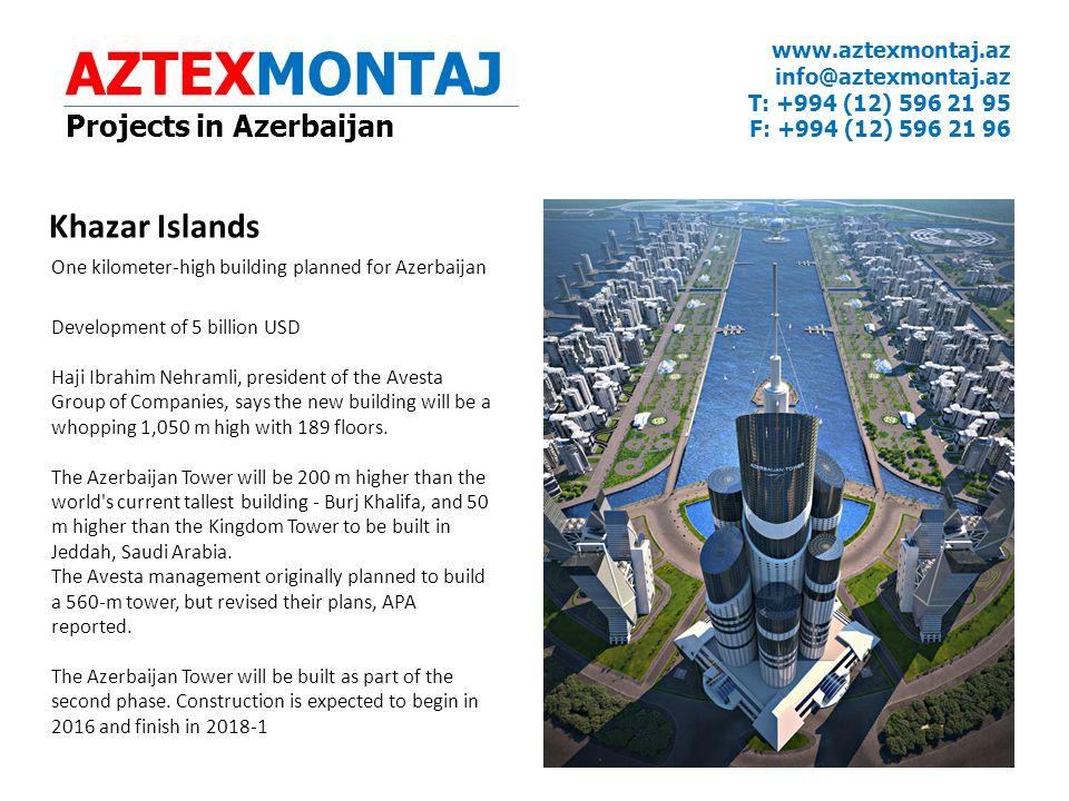 AZTEXMONTAJ Projects in Azerbaijan www.aztexmontaj.az info@aztexmontaj.az T: +994 (12) 596 21 95 F: +994 (12) 596 21 96 Khazar Islands One kilometer-high building planned for Azerbaijan Development of 5 billion USD Haji Ibrahim Nehramli, president of the Avesta Group of Companies, says the new building will be a whopping 1,050 m high with 189 floors.