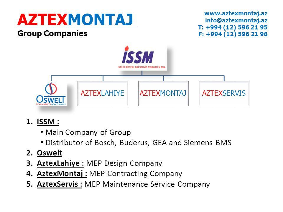 AZTEXLAHIYEAZTEXMONTAJAZTEXSERVIS 1.ISSM : Main Company of Group Distributor of Bosch, Buderus, GEA and Siemens BMS 2.Oswelt 3.AztexLahiye : MEP Design Company 4.AztexMontaj : MEP Contracting Company 5.AztexServis : MEP Maintenance Service Company AZTEXMONTAJ Group Companies www.aztexmontaj.az info@aztexmontaj.az T: +994 (12) 596 21 95 F: +994 (12) 596 21 96