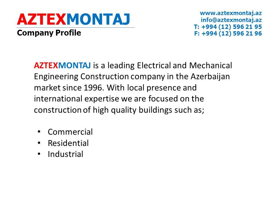 AZTEXMONTAJ Company Profile www.aztexmontaj.az info@aztexmontaj.az T: +994 (12) 596 21 95 F: +994 (12) 596 21 96 AZTEXMONTAJ is a leading Electrical and Mechanical Engineering Construction company in the Azerbaijan market since 1996.