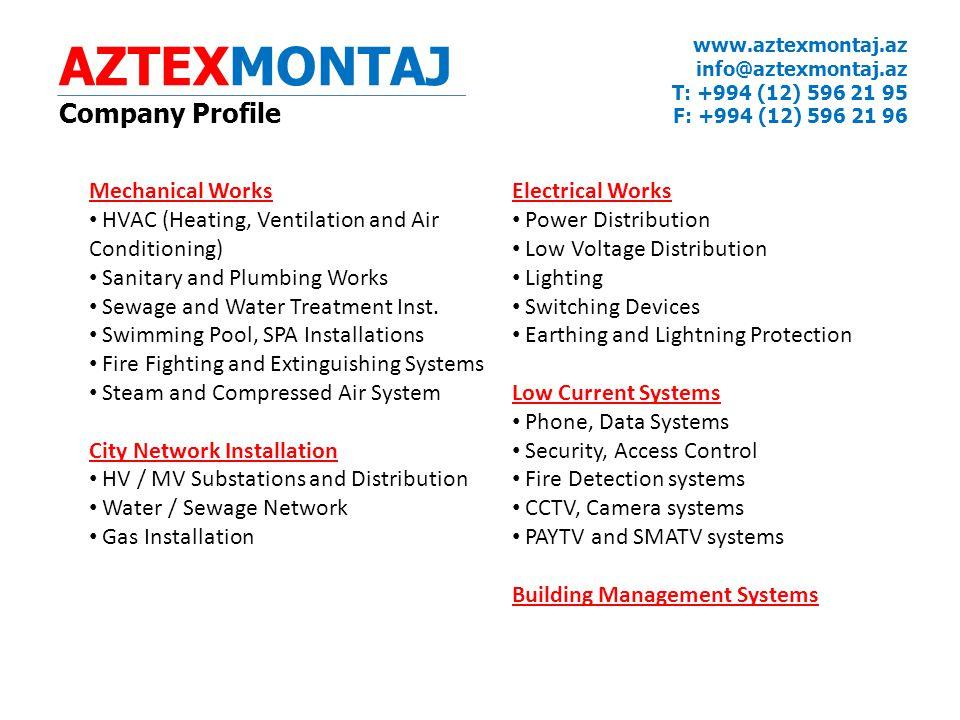 AZTEXMONTAJ Company Profile www.aztexmontaj.az info@aztexmontaj.az T: +994 (12) 596 21 95 F: +994 (12) 596 21 96 Mechanical Works HVAC (Heating, Ventilation and Air Conditioning) Sanitary and Plumbing Works Sewage and Water Treatment Inst.