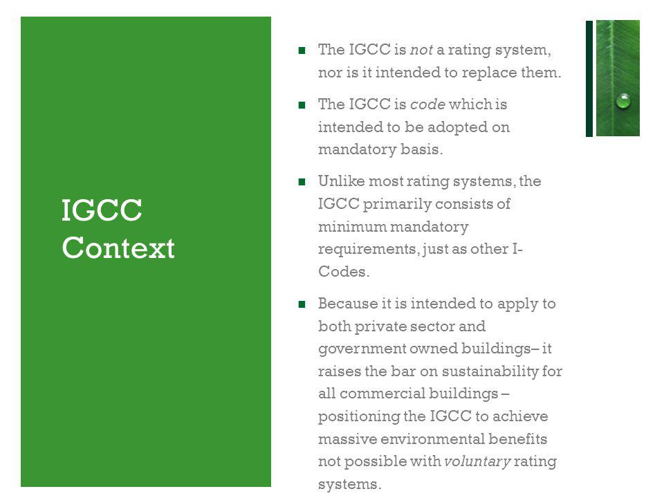 IGCC Context The IGCC is not a rating system, nor is it intended to replace them. The IGCC is code which is intended to be adopted on mandatory basis.