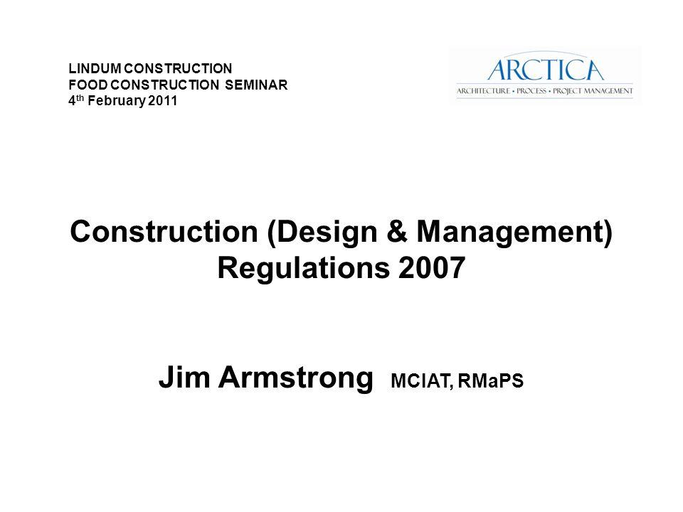Construction (Design & Management) Regulations 2007 Jim Armstrong MCIAT, RMaPS LINDUM CONSTRUCTION FOOD CONSTRUCTION SEMINAR 4 th February 2011
