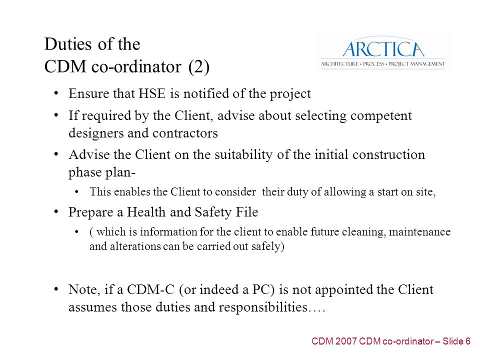Duties of the CDM co-ordinator (2) Ensure that HSE is notified of the project If required by the Client, advise about selecting competent designers an