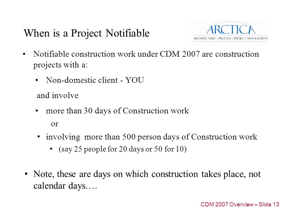 When is a Project Notifiable Notifiable construction work under CDM 2007 are construction projects with a: Non-domestic client - YOU and involve more than 30 days of Construction work or involving more than 500 person days of Construction work (say 25 people for 20 days or 50 for 10) Note, these are days on which construction takes place, not calendar days….