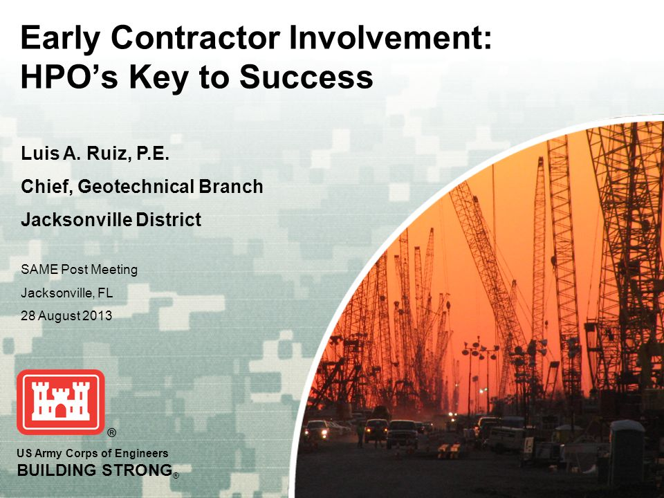 US Army Corps of Engineers BUILDING STRONG ® Early Contractor Involvement: HPOs Key to Success Luis A. Ruiz, P.E. Chief, Geotechnical Branch Jacksonvi