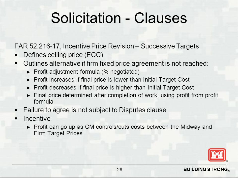BUILDING STRONG ® Solicitation - Clauses FAR 52.216-17, Incentive Price Revision – Successive Targets Defines ceiling price (ECC) Outlines alternative