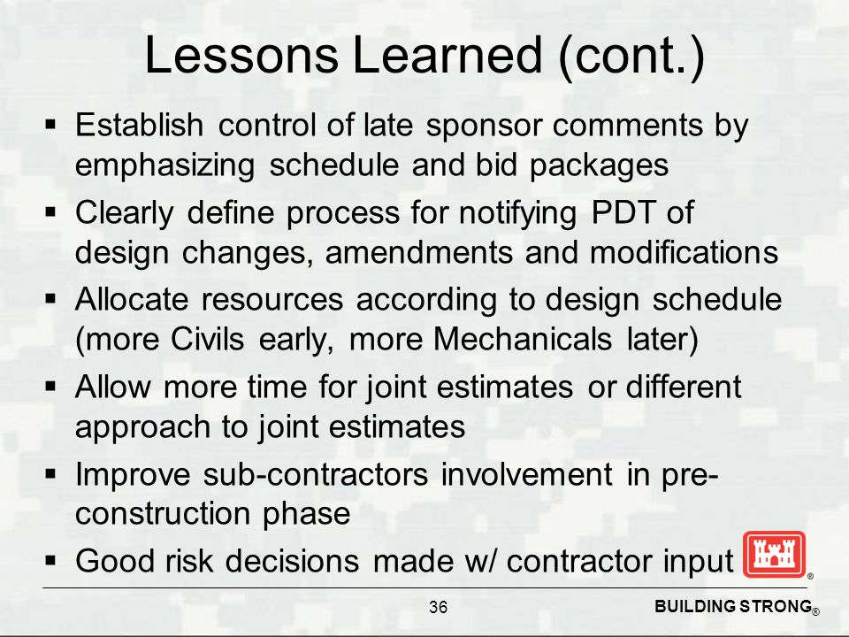 BUILDING STRONG ® Lessons Learned (cont.) Establish control of late sponsor comments by emphasizing schedule and bid packages Clearly define process f