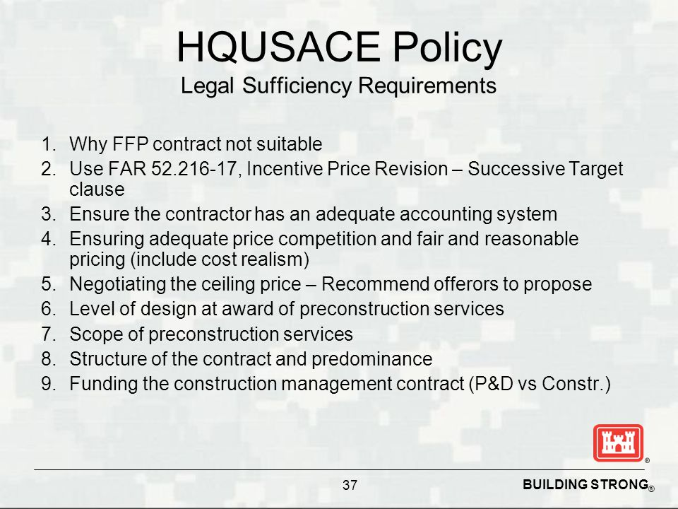 BUILDING STRONG ® HQUSACE Policy Legal Sufficiency Requirements 1.Why FFP contract not suitable 2.Use FAR 52.216-17, Incentive Price Revision – Succes