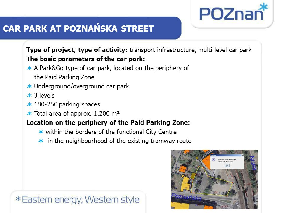 CAR PARK AT POZNAŃSKA STREET Type of project, type of activity: transport infrastructure, multi-level car park The basic parameters of the car park: A Park&Go type of car park, located on the periphery of the Paid Parking Zone Underground/overground car park 3 levels 180-250 parking spaces Total area of approx.