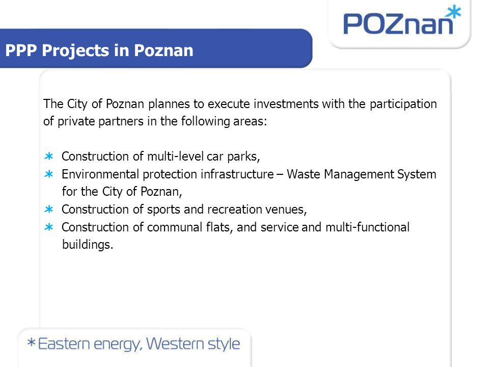PPP Projects in Poznan The City of Poznan plannes to execute investments with the participation of private partners in the following areas: Construction of multi-level car parks, Environmental protection infrastructure – Waste Management System for the City of Poznan, Construction of sports and recreation venues, Construction of communal flats, and service and multi-functional buildings.
