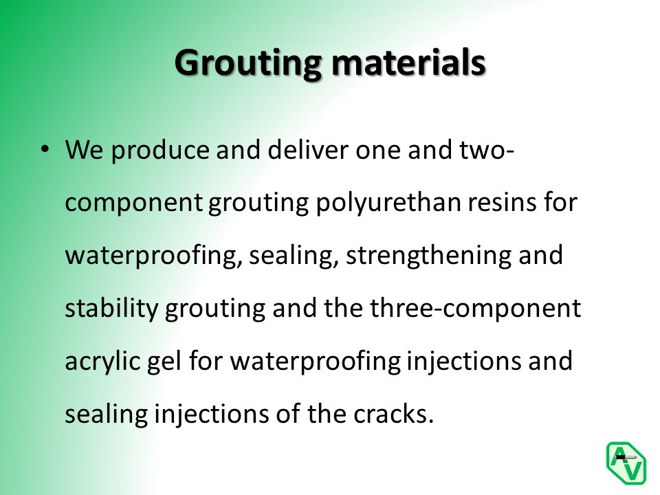 Grouting materials We produce and deliver one and two- component grouting polyurethan resins for waterproofing, sealing, strengthening and stability grouting and the three-component acrylic gel for waterproofing injections and sealing injections of the cracks.
