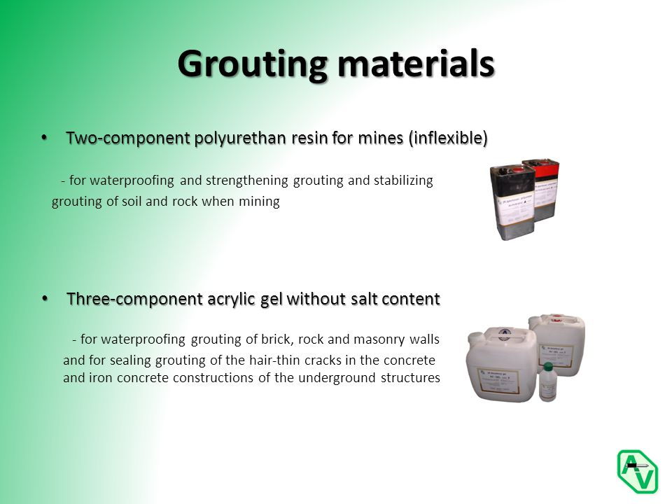 Grouting materials Two-component polyurethan resin for mines (inflexible) Two-component polyurethan resin for mines (inflexible) - for waterproofing and strengthening grouting and stabilizing grouting of soil and rock when mining Three-component acrylic gel without salt content Three-component acrylic gel without salt content - for waterproofing grouting of brick, rock and masonry walls and for sealing grouting of the hair-thin cracks in the concrete and iron concrete constructions of the underground structures