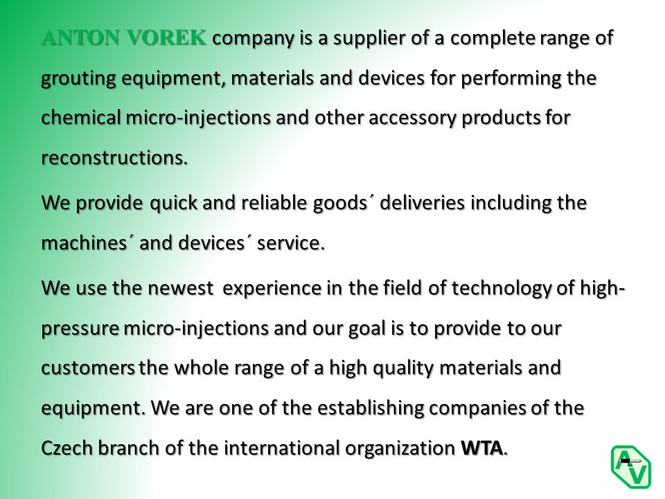 ANTON VOREK company is a supplier of a complete range of grouting equipment, materials and devices for performing the chemical micro-injections and other accessory products for reconstructions.