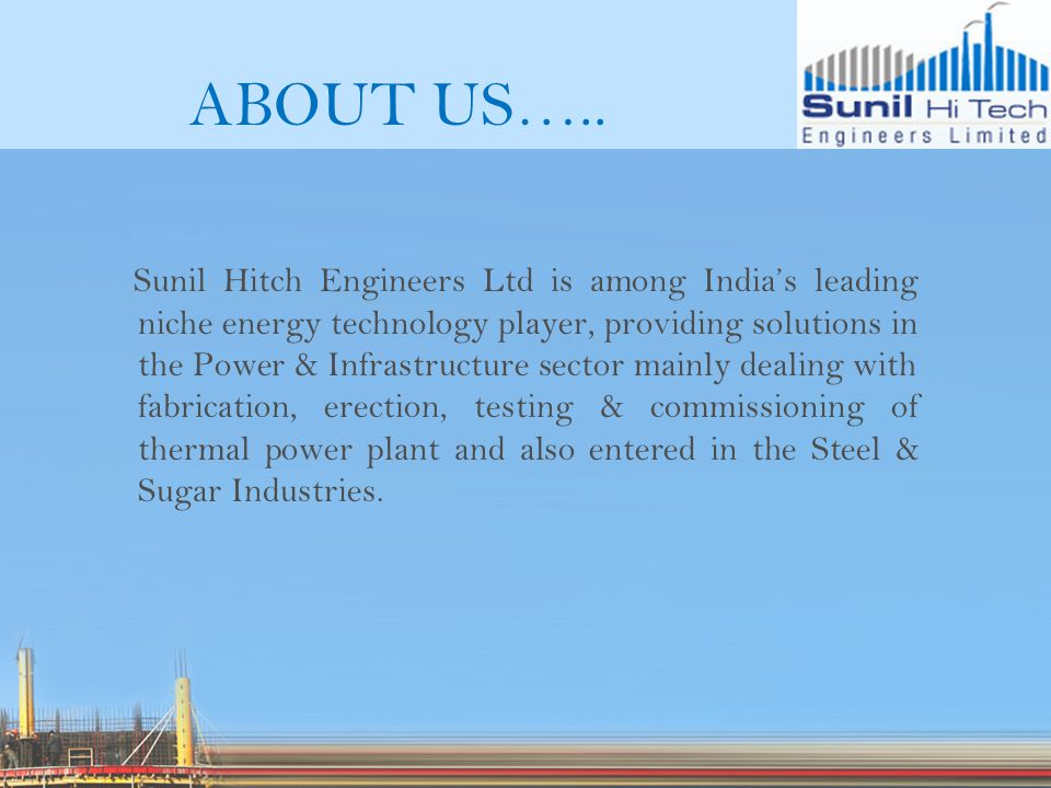 ABOUT US….. Sunil Hitch Engineers Ltd is among Indias leading niche energy technology player, providing solutions in the Power & Infrastructure sector
