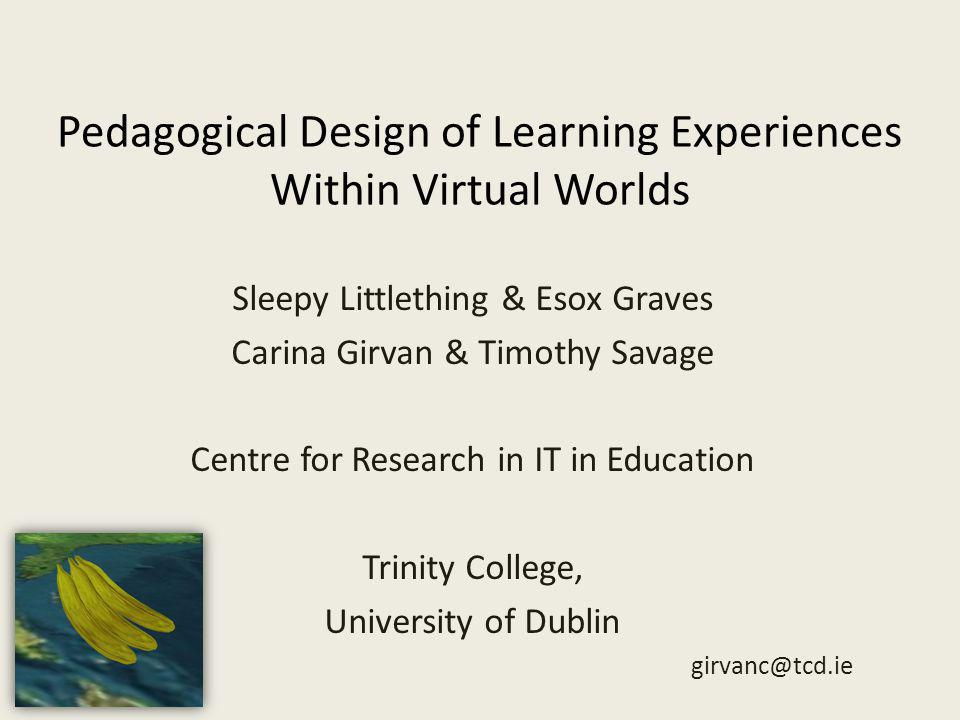 Pedagogical Design of Learning Experiences Within Virtual Worlds Sleepy Littlething & Esox Graves Carina Girvan & Timothy Savage Centre for Research in IT in Education Trinity College, University of Dublin girvanc@tcd.ie