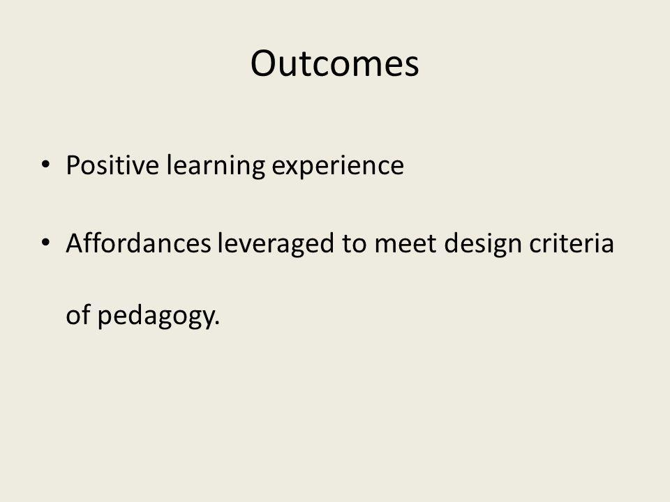 Outcomes Positive learning experience Affordances leveraged to meet design criteria of pedagogy.