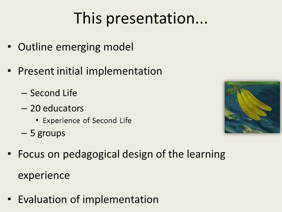 This presentation... Outline emerging model Present initial implementation – Second Life – 20 educators Experience of Second Life – 5 groups Focus on