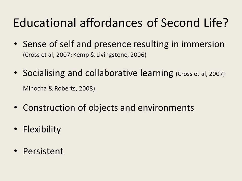 Educational affordances of Second Life? Sense of self and presence resulting in immersion (Cross et al, 2007; Kemp & Livingstone, 2006) Socialising an