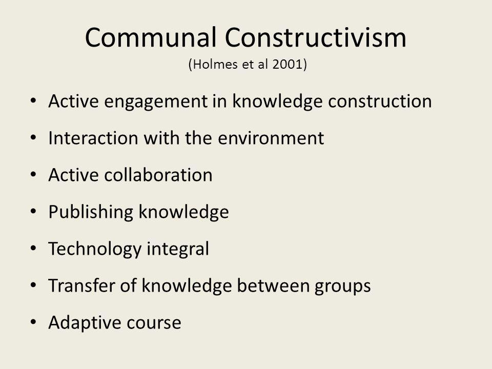 Communal Constructivism (Holmes et al 2001) Active engagement in knowledge construction Interaction with the environment Active collaboration Publishing knowledge Technology integral Transfer of knowledge between groups Adaptive course