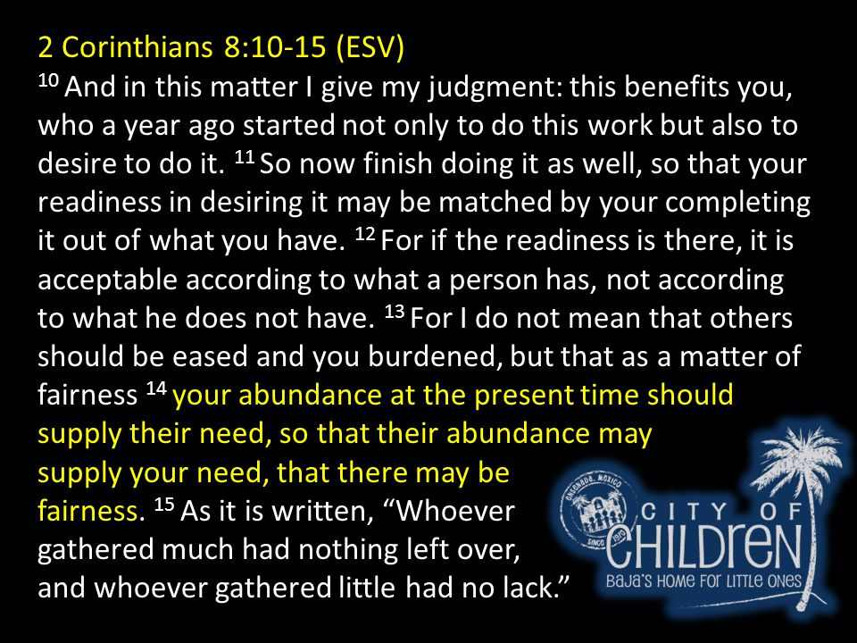 2 Corinthians 8:10-15 (ESV) 10 And in this matter I give my judgment: this benefits you, who a year ago started not only to do this work but also to d