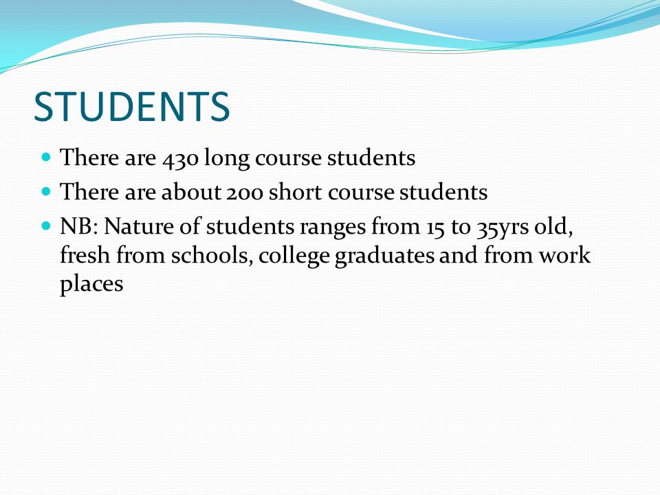 STUDENTS There are 430 long course students There are about 200 short course students NB: Nature of students ranges from 15 to 35yrs old, fresh from schools, college graduates and from work places