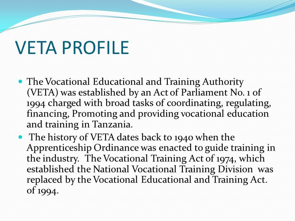 VETA PROFILE The Vocational Educational and Training Authority (VETA) was established by an Act of Parliament No.