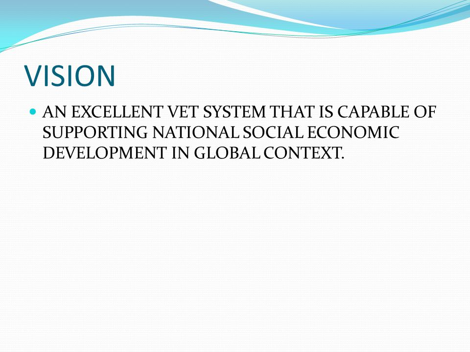 VISION AN EXCELLENT VET SYSTEM THAT IS CAPABLE OF SUPPORTING NATIONAL SOCIAL ECONOMIC DEVELOPMENT IN GLOBAL CONTEXT.
