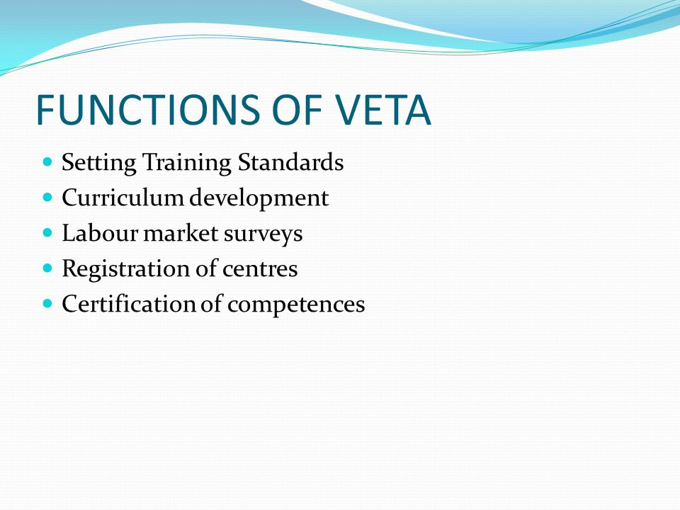 FUNCTIONS OF VETA Setting Training Standards Curriculum development Labour market surveys Registration of centres Certification of competences