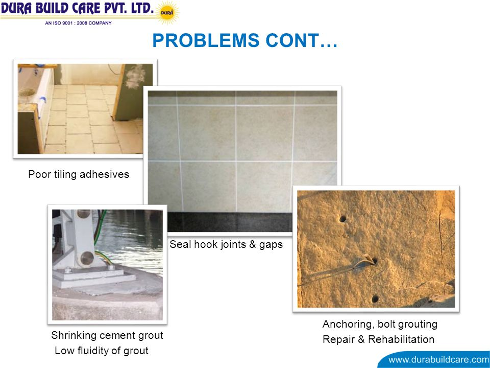 PROBLEMS CONT… Poor tiling adhesives Seal hook joints & gaps Low fluidity of grout Shrinking cement grout Repair & Rehabilitation Anchoring, bolt grouting