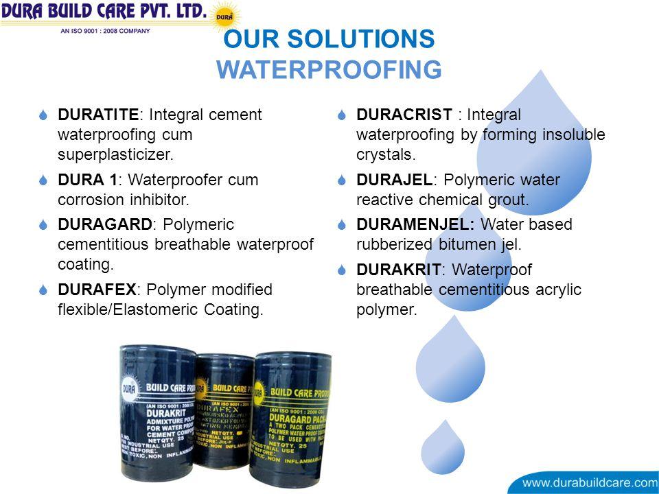 OUR SOLUTIONS WATERPROOFING DURATITE: Integral cement waterproofing cum superplasticizer. DURA 1: Waterproofer cum corrosion inhibitor. DURAGARD: Poly