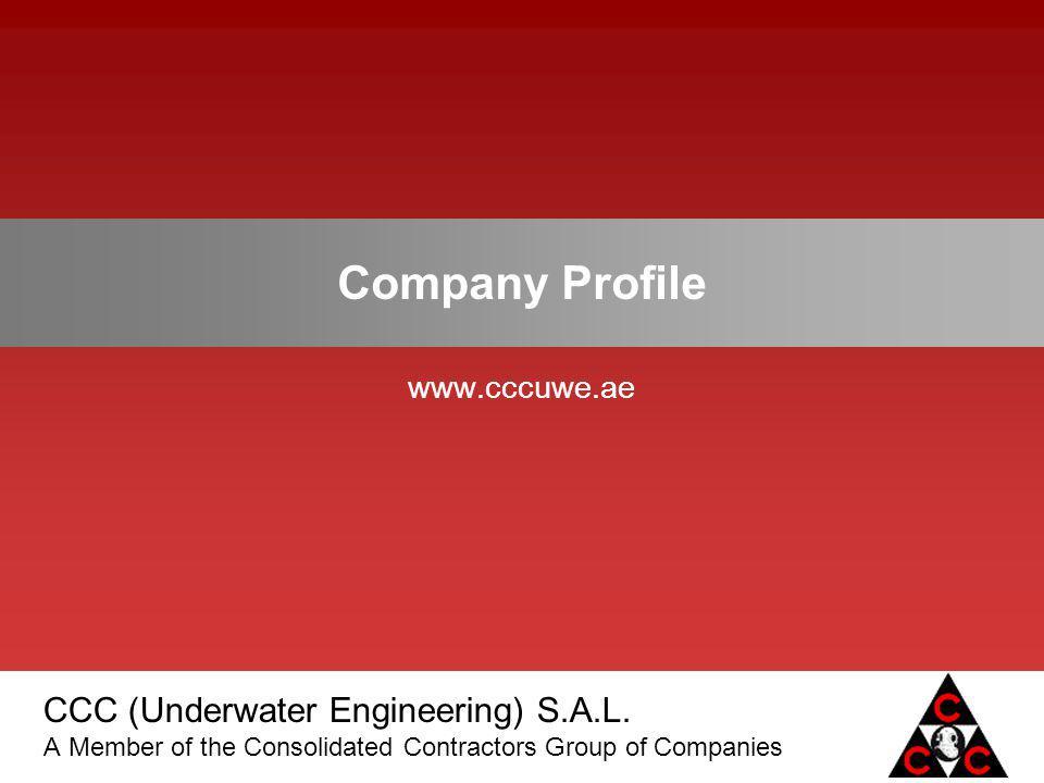 CCC (Underwater Engineering) S.A.L. A Member of the Consolidated Contractors Group of Companies Company Profile www.cccuwe.ae