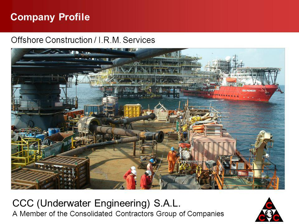 CCC (Underwater Engineering) S.A.L. A Member of the Consolidated Contractors Group of Companies Company Profile Offshore Construction / I.R.M. Service