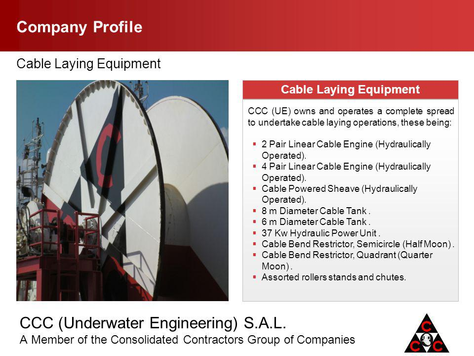 CCC (Underwater Engineering) S.A.L. A Member of the Consolidated Contractors Group of Companies Company Profile Cable Laying Equipment CCC (UE) owns a