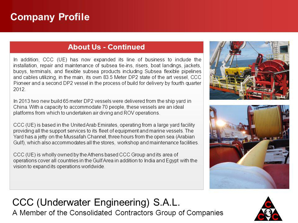 CCC (Underwater Engineering) S.A.L. A Member of the Consolidated Contractors Group of Companies Company Profile About Us - Continued In addition, CCC