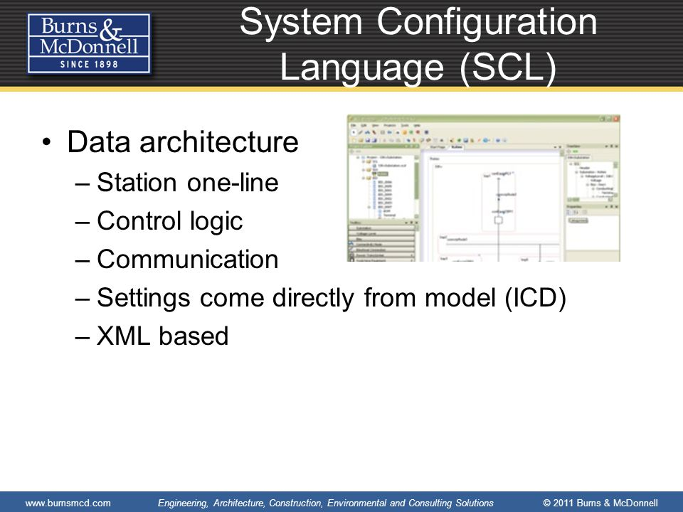www.burnsmcd.com Engineering, Architecture, Construction, Environmental and Consulting Solutions © 2011 Burns & McDonnell System Configuration Language (SCL) Data architecture –Station one-line –Control logic –Communication –Settings come directly from model (ICD) –XML based