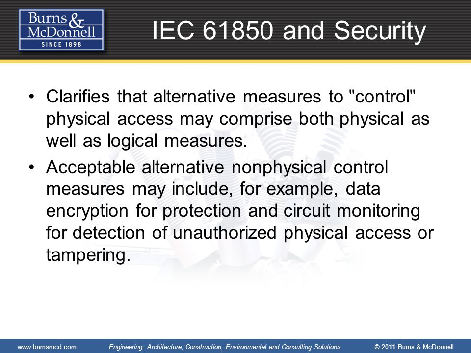 www.burnsmcd.com Engineering, Architecture, Construction, Environmental and Consulting Solutions © 2011 Burns & McDonnell IEC 61850 and Security Clarifies that alternative measures to control physical access may comprise both physical as well as logical measures.