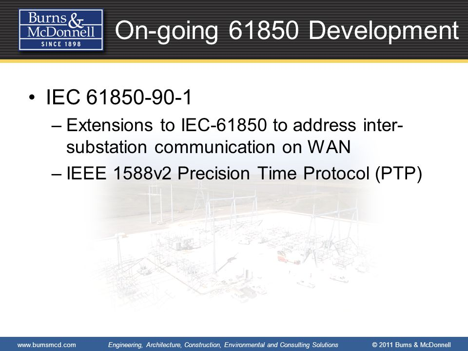www.burnsmcd.com Engineering, Architecture, Construction, Environmental and Consulting Solutions © 2011 Burns & McDonnell On-going 61850 Development IEC 61850-90-1 –Extensions to IEC-61850 to address inter- substation communication on WAN –IEEE 1588v2 Precision Time Protocol (PTP)
