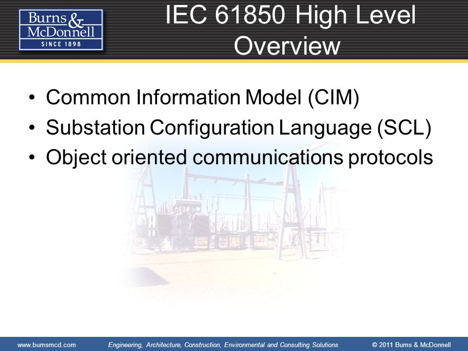 www.burnsmcd.com Engineering, Architecture, Construction, Environmental and Consulting Solutions © 2011 Burns & McDonnell IEC 61850 High Level Overview Common Information Model (CIM) Substation Configuration Language (SCL) Object oriented communications protocols