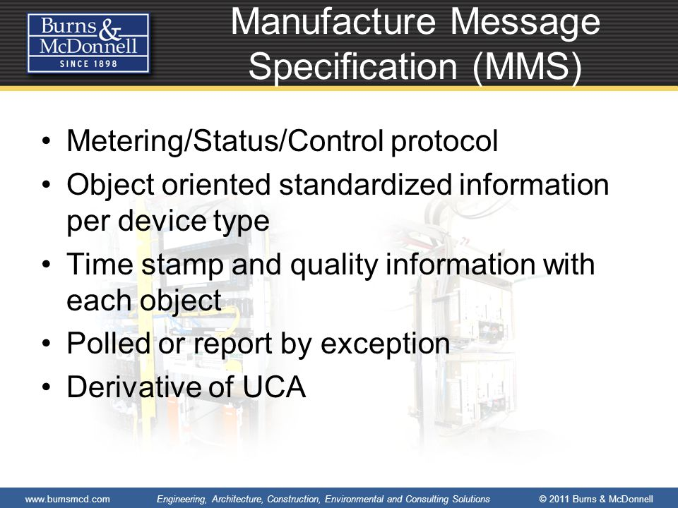 www.burnsmcd.com Engineering, Architecture, Construction, Environmental and Consulting Solutions © 2011 Burns & McDonnell Manufacture Message Specification (MMS) Metering/Status/Control protocol Object oriented standardized information per device type Time stamp and quality information with each object Polled or report by exception Derivative of UCA