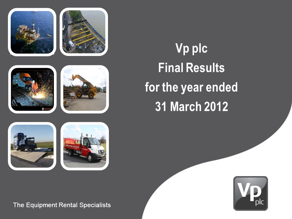Presentation to Carillion The Equipment Rental Specialists 9 th June 2010 The Equipment Rental Specialists Vp plc Final Results for the year ended 31 March 2012
