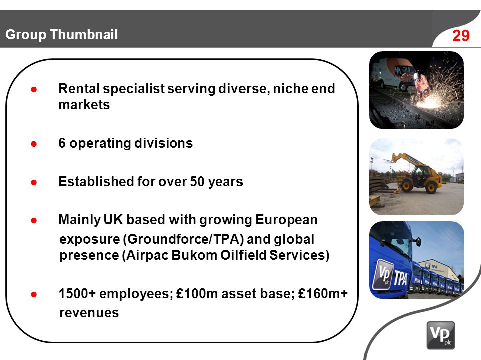 1990 1980 29 Group Thumbnail Rental specialist serving diverse, niche end markets 6 operating divisions Established for over 50 years Mainly UK based with growing European exposure (Groundforce/TPA) and global presence (Airpac Bukom Oilfield Services) 1500+ employees; £100m asset base; £160m+ revenues