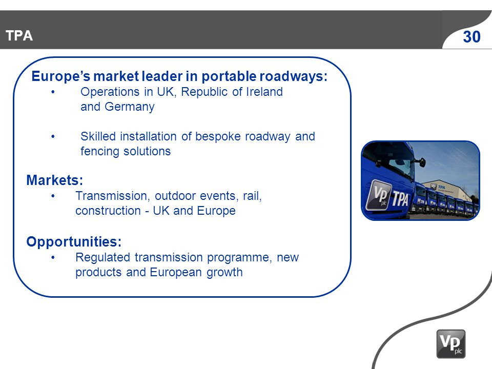 1954 1990 2010 2006 1973 1980 30 TPA Europes market leader in portable roadways: Operations in UK, Republic of Ireland and Germany Skilled installation of bespoke roadway and fencing solutions Markets: Transmission, outdoor events, rail, construction - UK and Europe Opportunities: Regulated transmission programme, new products and European growth
