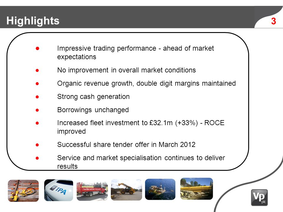 3 Highlights Impressive trading performance - ahead of market expectations No improvement in overall market conditions Organic revenue growth, double digit margins maintained Strong cash generation Borrowings unchanged Increased fleet investment to £32.1m (+33%) - ROCE improved Successful share tender offer in March 2012 Service and market specialisation continues to deliver results