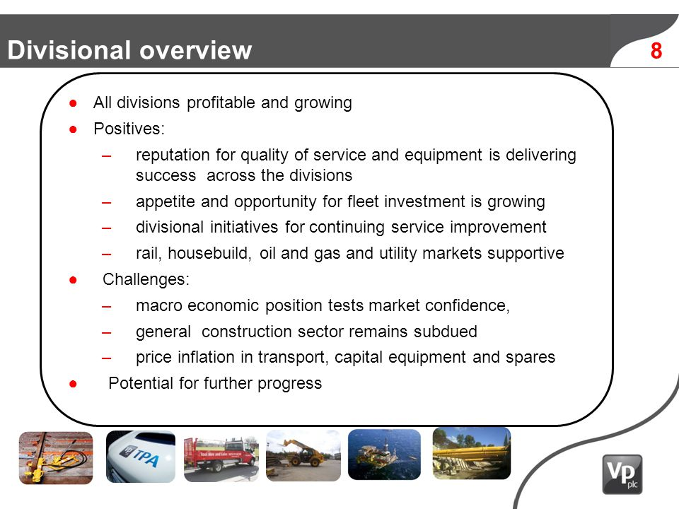 8 Divisional overview All divisions profitable and growing Positives: –reputation for quality of service and equipment is delivering success across the divisions –appetite and opportunity for fleet investment is growing –divisional initiatives for continuing service improvement –rail, housebuild, oil and gas and utility markets supportive Challenges: –macro economic position tests market confidence, –general construction sector remains subdued –price inflation in transport, capital equipment and spares Potential for further progress