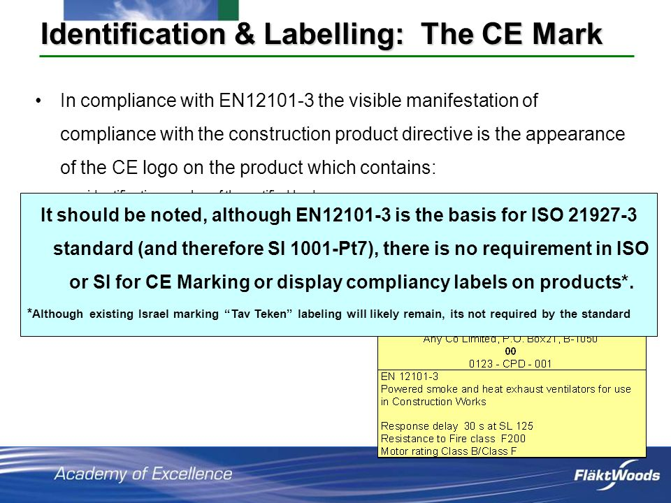 In compliance with EN12101-3 the visible manifestation of compliance with the construction product directive is the appearance of the CE logo on the product which contains: identification number of the notified body the name or identifying mark of the producer/supplier, and the last two digits of the year in which the marking was affixed, and the appropriate number of the EC-certificate of conformity, and the number of this standard (EN 12101-3), and type of product (powered ventilator), and response delay (s), and fire resistance class Motor rating Identification & Labelling: The CE Mark It should be noted, although EN12101-3 is the basis for ISO 21927-3 standard (and therefore SI 1001-Pt7), there is no requirement in ISO or SI for CE Marking or display compliancy labels on products*.