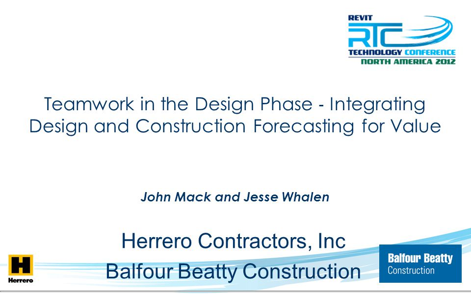 Teamwork in the Design Phase Integrating Design and Construction Forecasting for Value John Mack and Jesse Whalen Herrero Contractors, Inc Balfour Bea