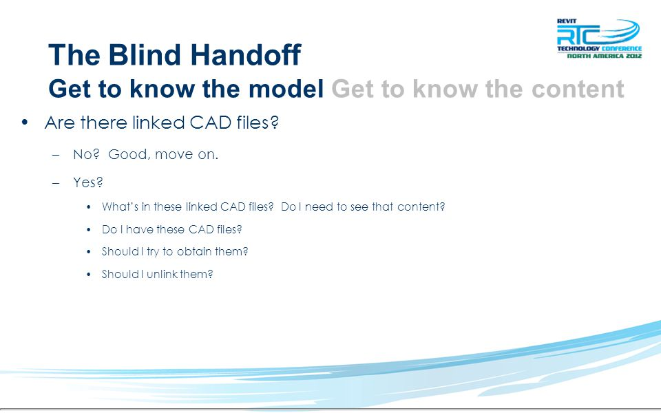 The Blind Handoff Get to know the model Get to know the content Are there linked CAD files? –No? Good, move on. –Yes? Whats in these linked CAD files?