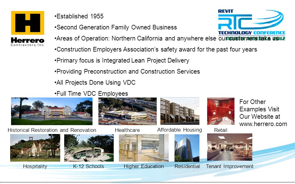 Established 1955 Second Generation Family Owned Business Areas of Operation: Northern California and anywhere else our customers take us Construction Employers Associations safety award for the past four years Primary focus is Integrated Lean Project Delivery Providing Preconstruction and Construction Services All Projects Done Using VDC Full Time VDC Employees Higher Education For Other Examples Visit Our Website at www.herrero.com K-12 Schools Healthcare Hospitality Historical Restoration and Renovation Affordable Housing Residential Retail Tenant Improvement