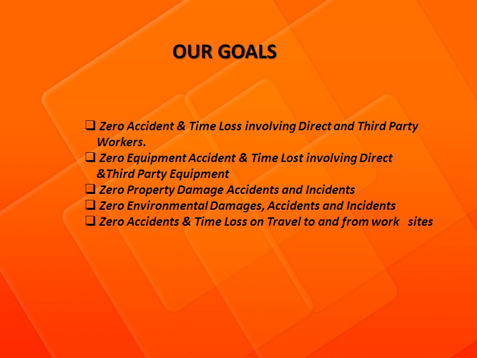OUR GOALS OUR GOALS Zero Accident & Time Loss involving Direct and Third Party Workers. Zero Equipment Accident & Time Lost involving Direct &Third Pa