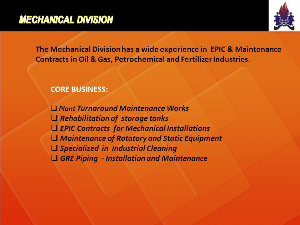 The Mechanical Division has a wide experience in EPIC & Maintenance Contracts in Oil & Gas, Petrochemical and Fertilizer Industries. CORE BUSINESS: Pl